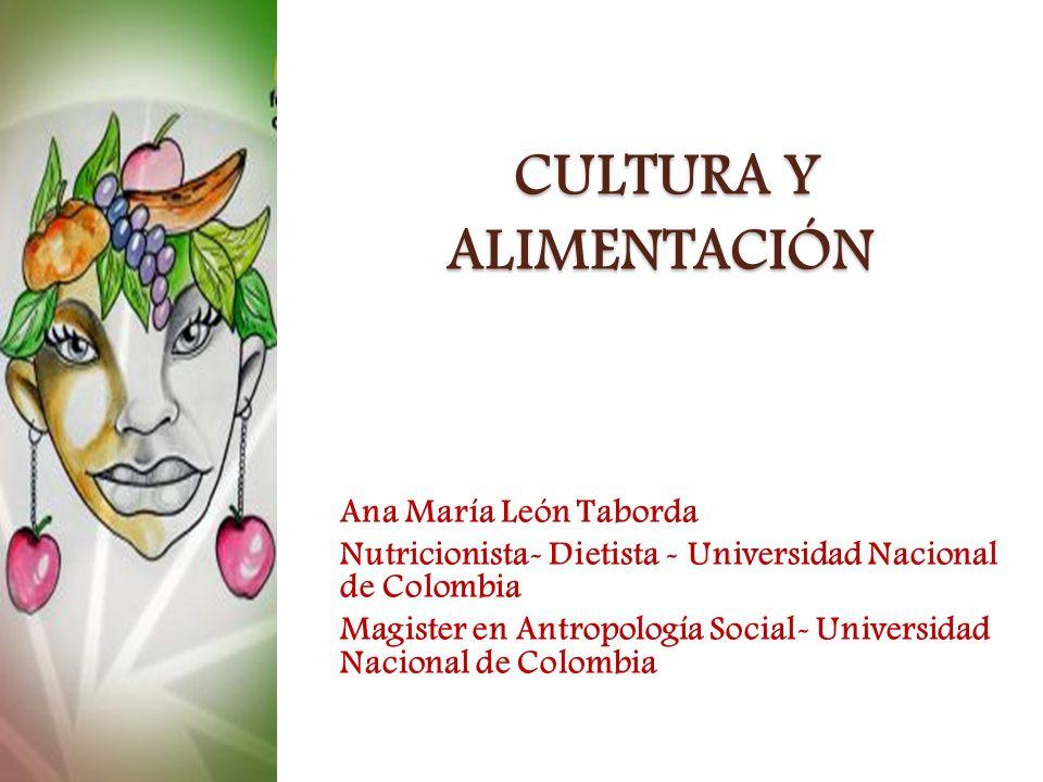 CULTURA Y ALIMENTACIÓN CULTURA Y ALIMENTACIÓN Ana María León Taborda Nutricionista- Dietista - Universidad Nacional de Colombia Magister en Antropolog