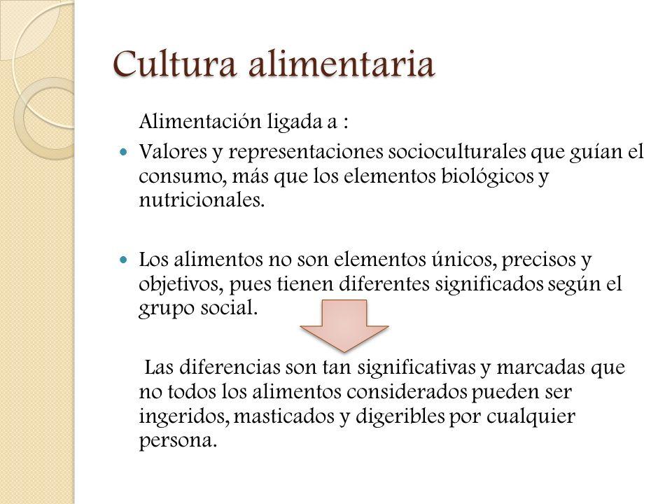 Cultura alimentaria Alimentación ligada a : Valores y representaciones socioculturales que guían el consumo, más que los elementos biológicos y nutric