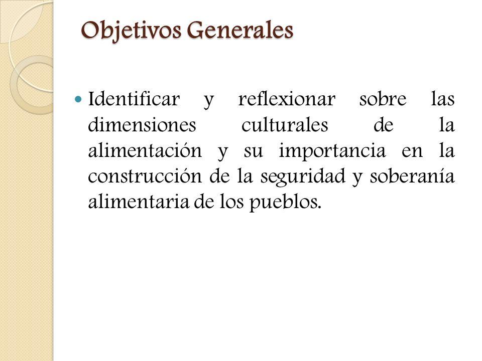 Objetivos Generales Objetivos Generales Identificar y reflexionar sobre las dimensiones culturales de la alimentación y su importancia en la construcc