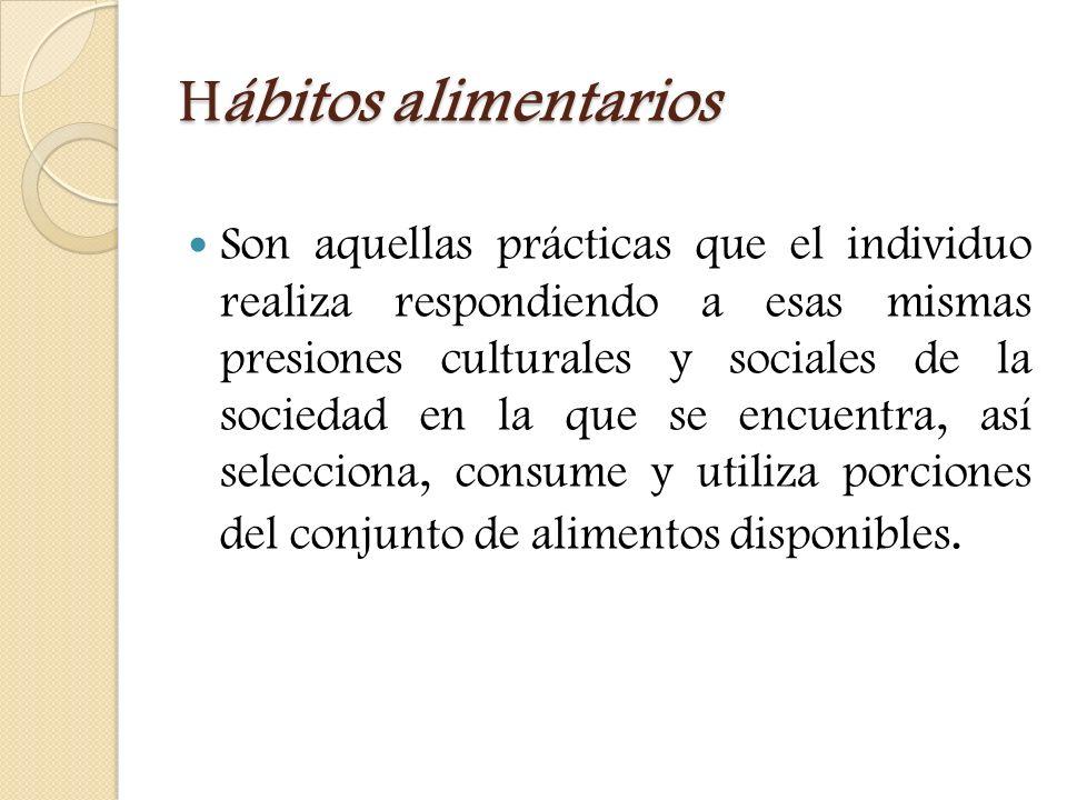 Hábitos alimentarios Son aquellas prácticas que el individuo realiza respondiendo a esas mismas presiones culturales y sociales de la sociedad en la q