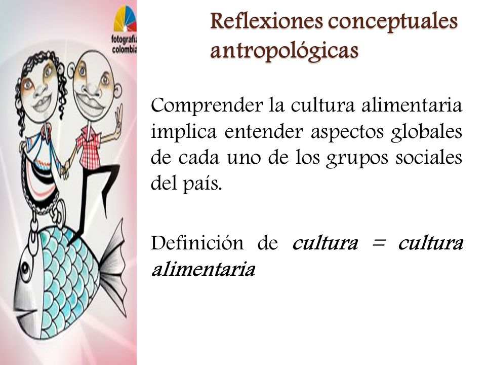 Reflexiones conceptuales antropológicas Comprender la cultura alimentaria implica entender aspectos globales de cada uno de los grupos sociales del pa