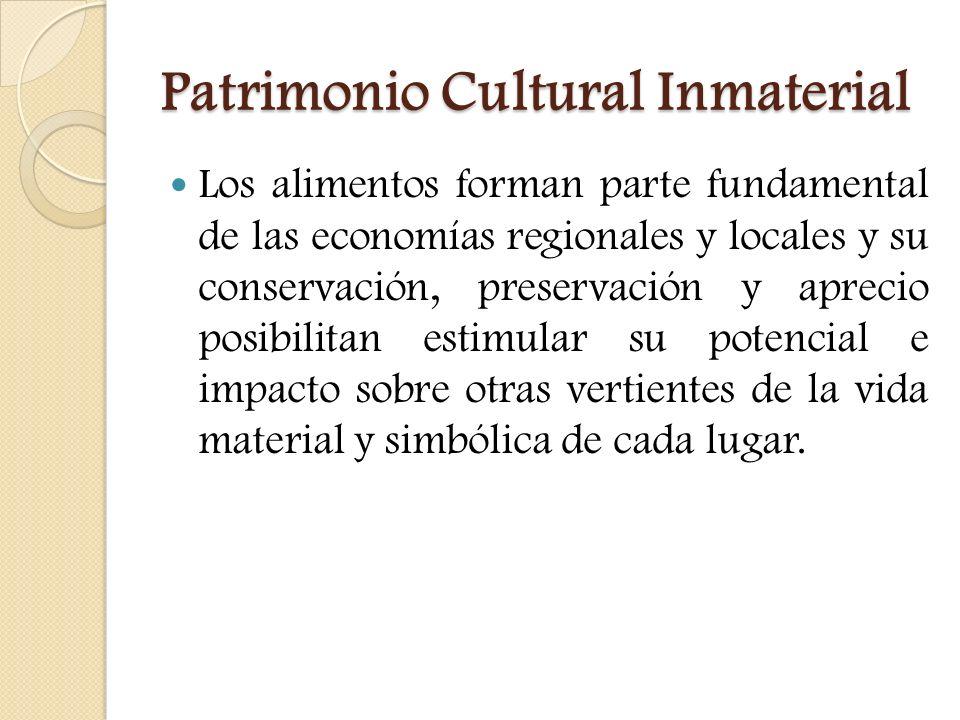 Patrimonio Cultural Inmaterial Los alimentos forman parte fundamental de las economías regionales y locales y su conservación, preservación y aprecio