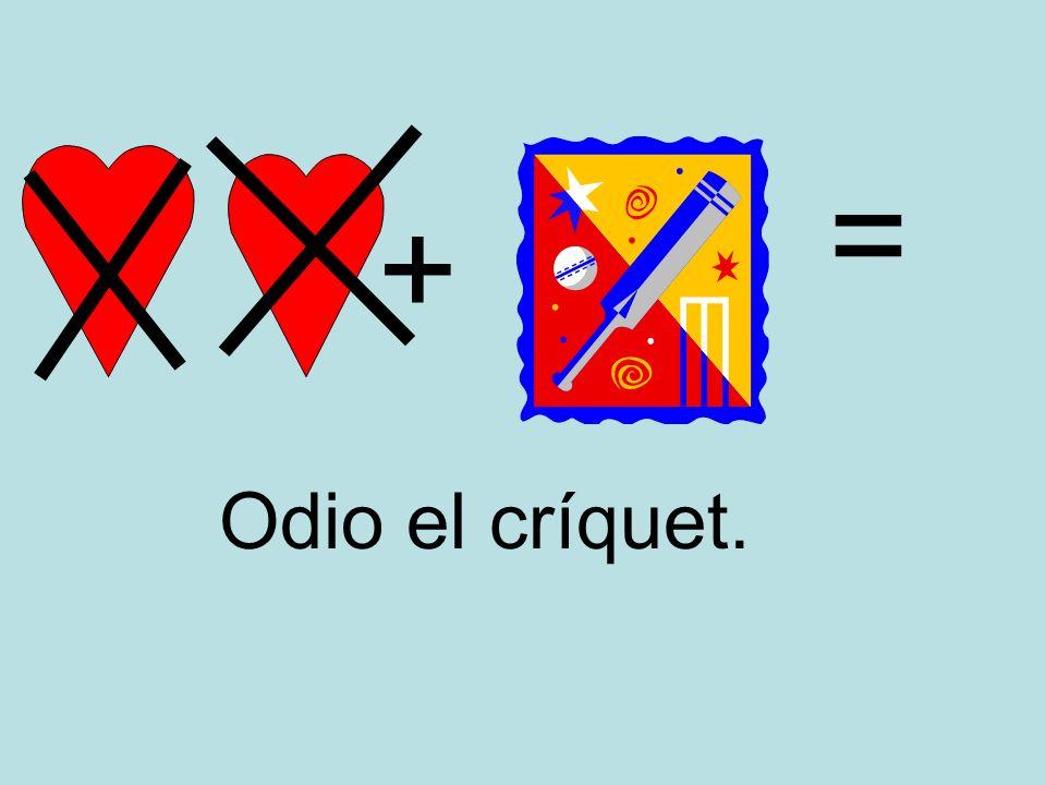 + = Odio el críquet.