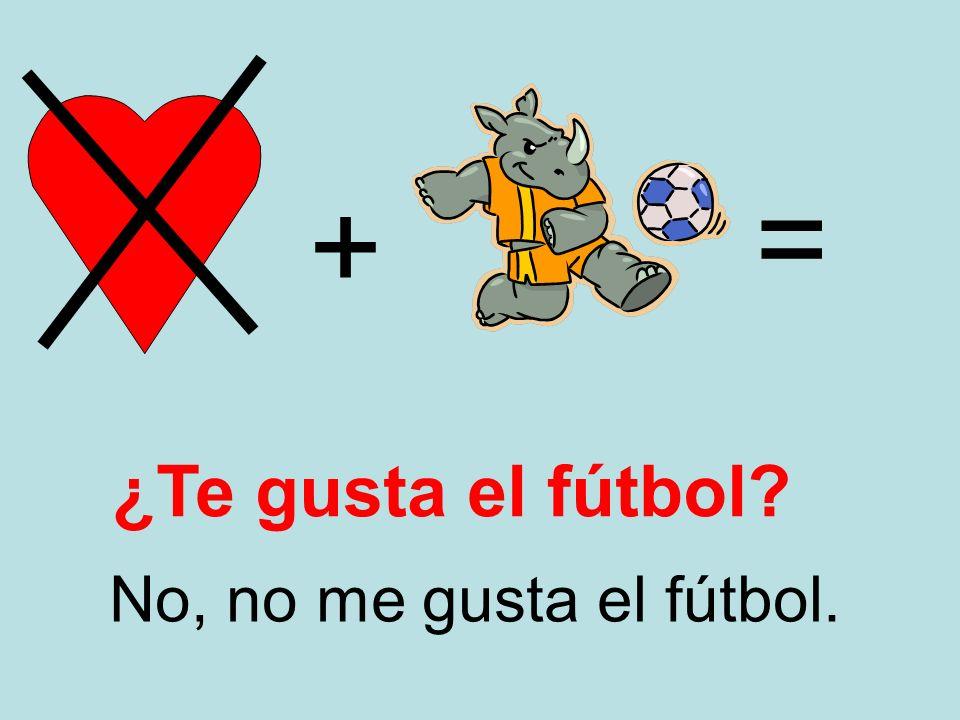 + = No, no me gusta el fútbol. ¿Te gusta el fútbol?