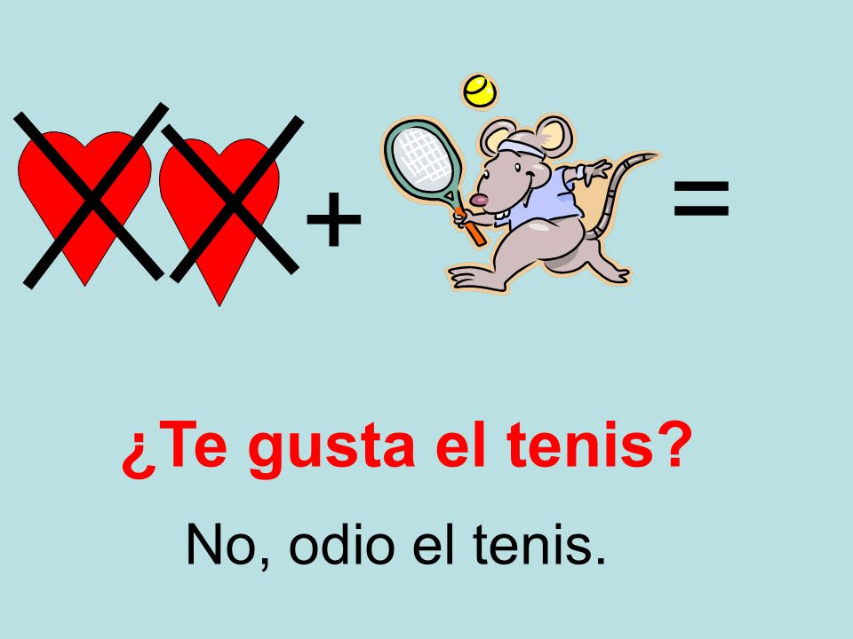 + = No, odio el tenis. ¿Te gusta el tenis?