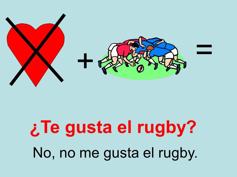 + = No, no me gusta el rugby. ¿Te gusta el rugby?