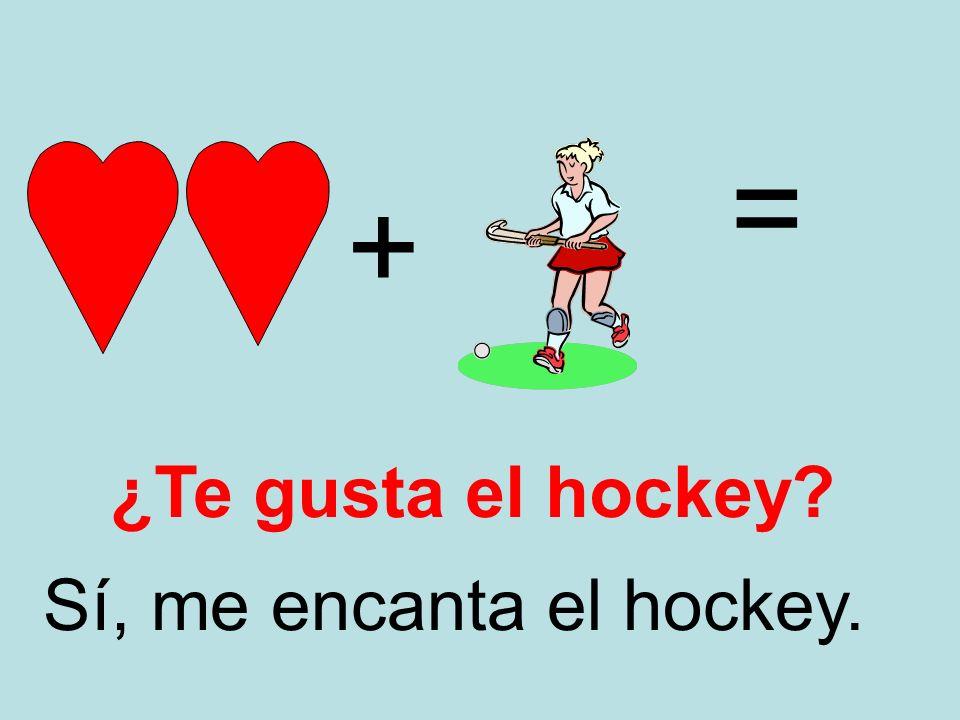 + = Sí, me encanta el hockey. ¿Te gusta el hockey?