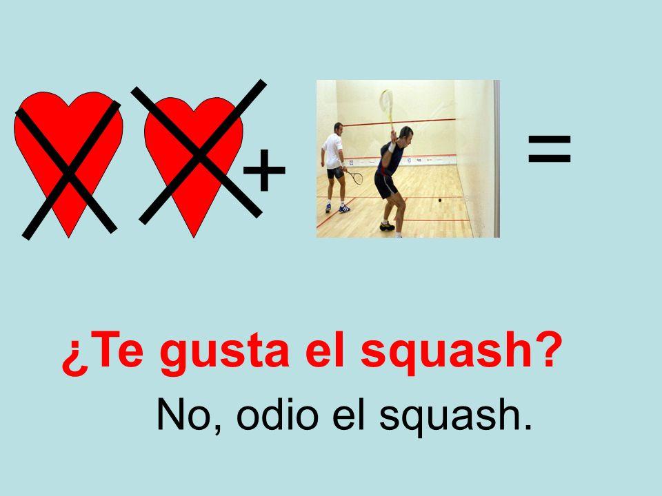 + = No, odio el squash. ¿Te gusta el squash?