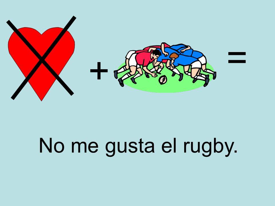 + = No me gusta el rugby.