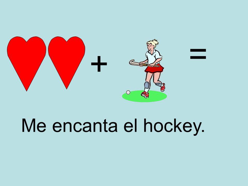 + = Me encanta el hockey.