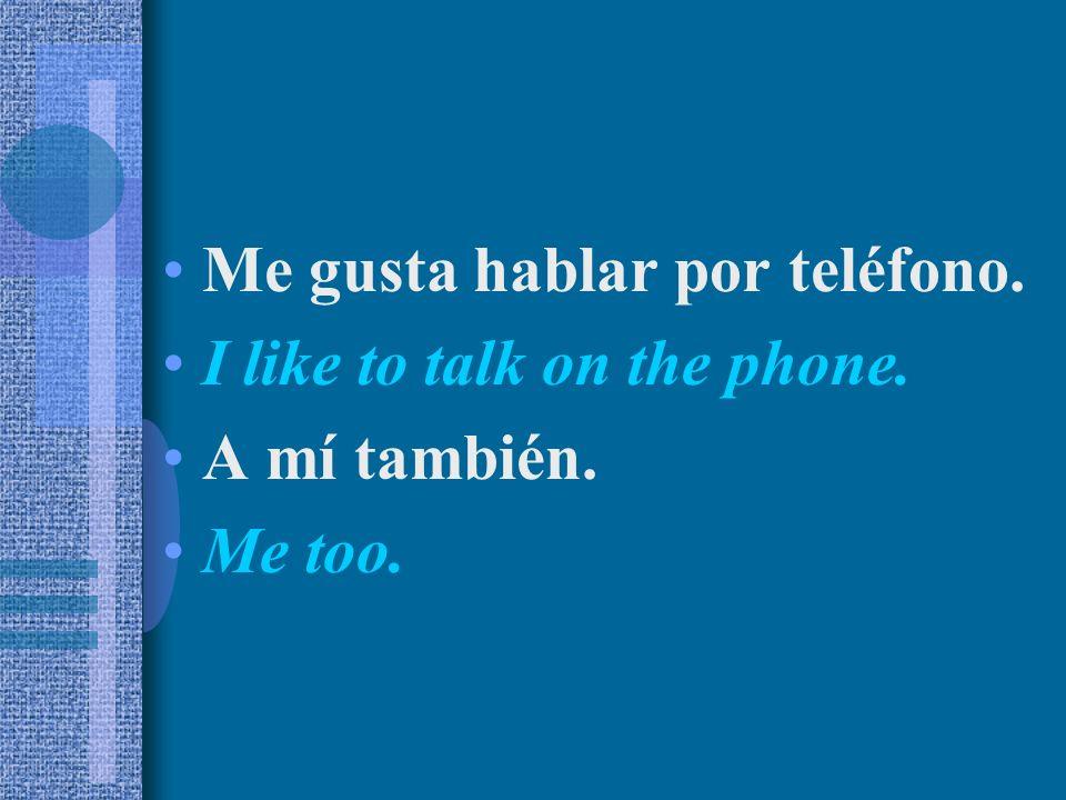 Me gusta hablar por teléfono. I like to talk on the phone. A mí también. Me too.