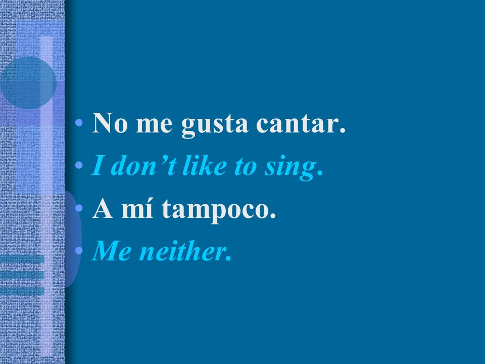 No me gusta cantar. I dont like to sing. A mí tampoco. Me neither.