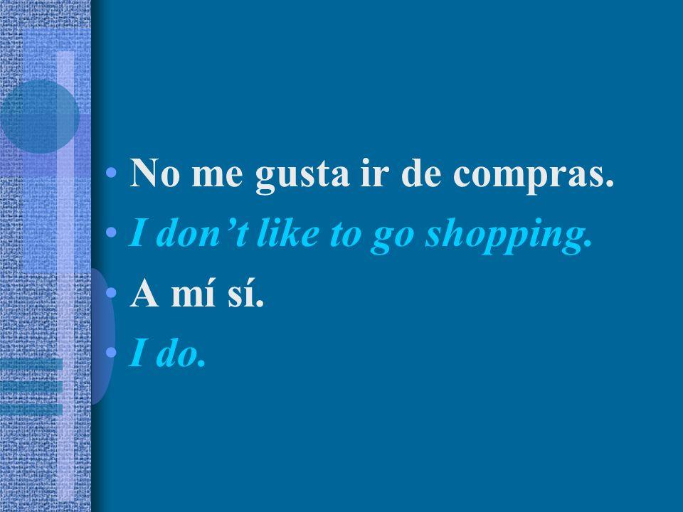 No me gusta ir de compras. I dont like to go shopping. A mí sí. I do.