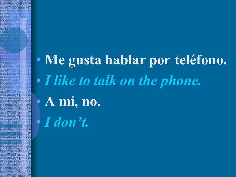 Me gusta hablar por teléfono. I like to talk on the phone. A mí, no. I dont.