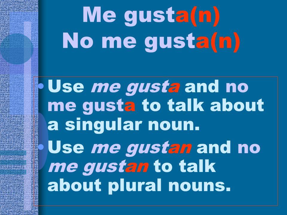 Me gusta(n) No me gusta(n) Use me gusta and no me gusta to talk about a singular noun. Use me gustan and no me gustan to talk about plural nouns.