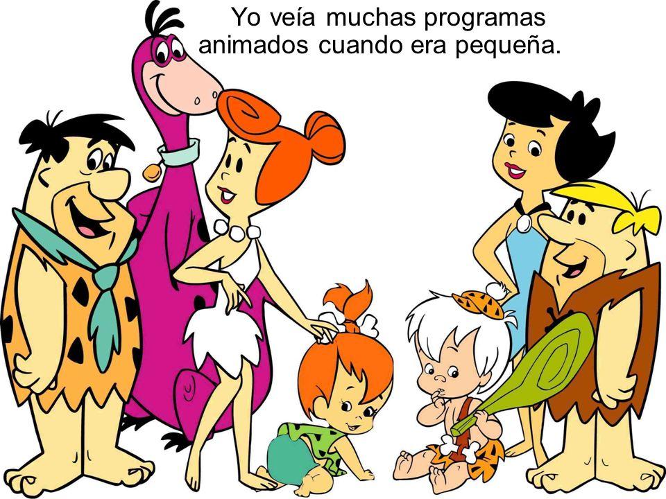 Yo veía muchas programas animados cuando era pequeña.