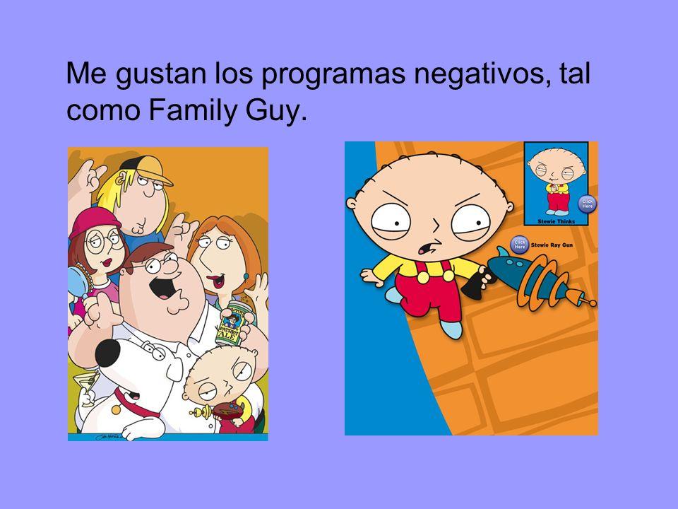 Me gustan los programas negativos, tal como Family Guy.
