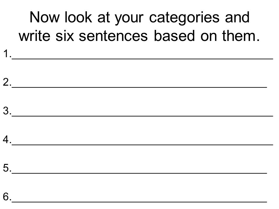 Now look at your categories and write six sentences based on them. 1.___________________________________________ 2.___________________________________