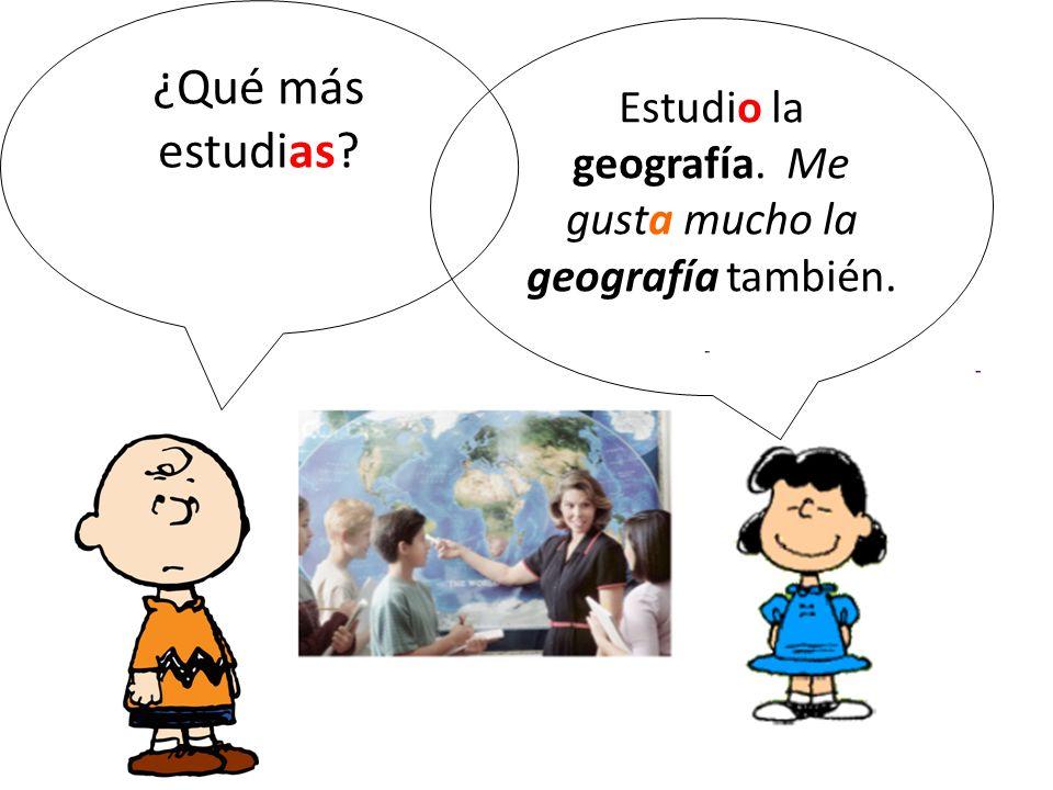 ¿Qué más estudias? Estudio la geografía. Me gusta mucho la geografía también.