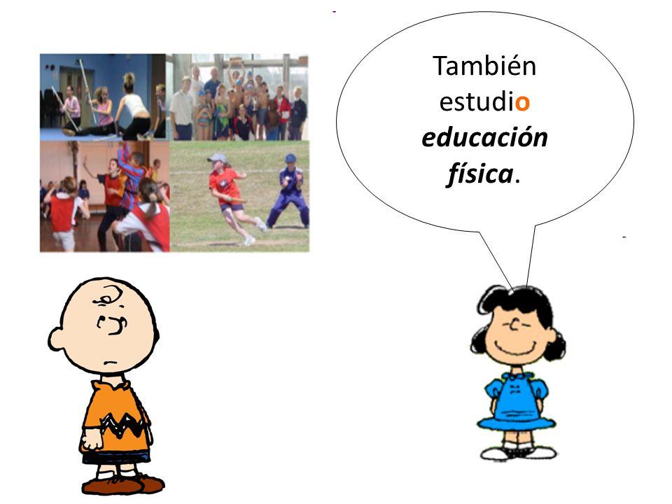 También estudio educación física.