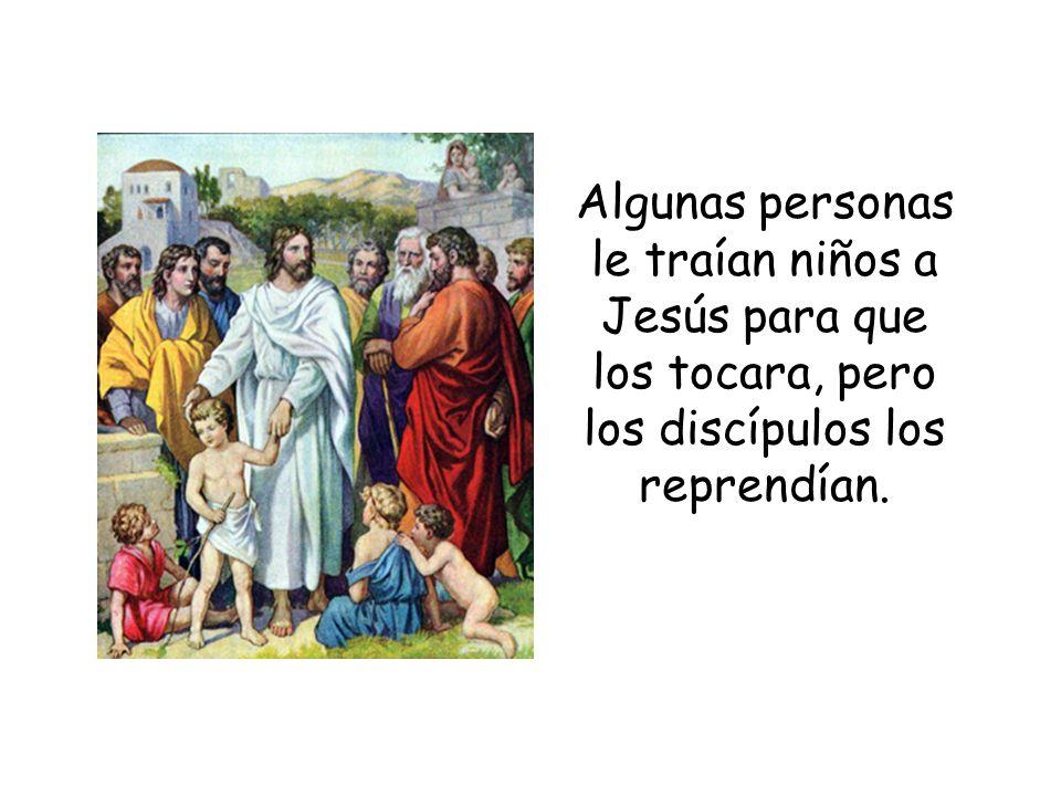 Algunas personas le traían niños a Jesús para que los tocara, pero los discípulos los reprendían.