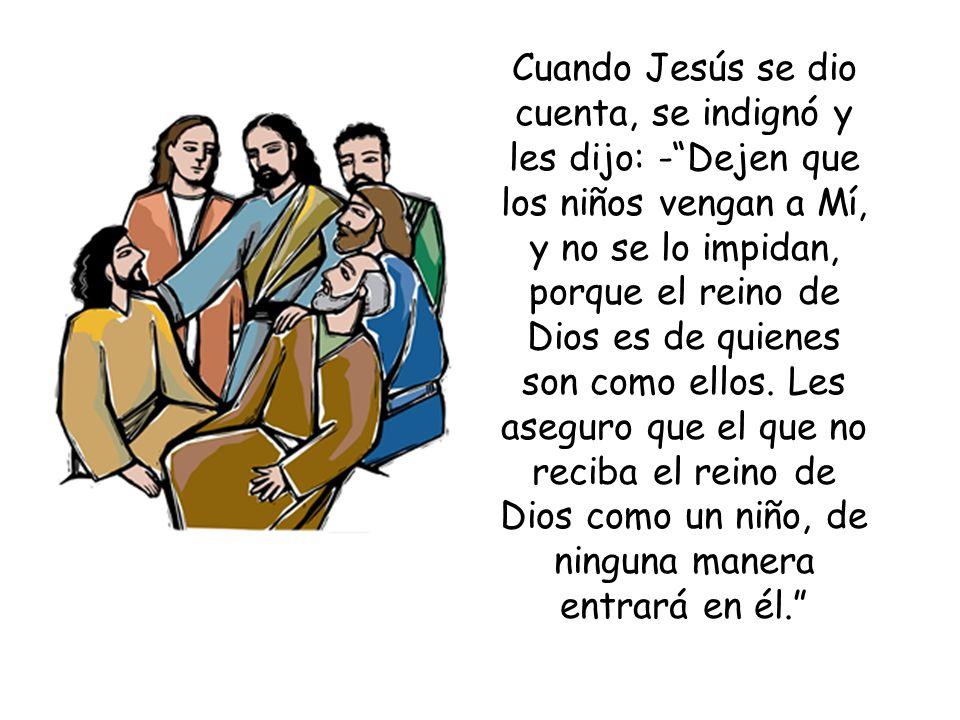 Cuando Jesús se dio cuenta, se indignó y les dijo: -Dejen que los niños vengan a Mí, y no se lo impidan, porque el reino de Dios es de quienes son com