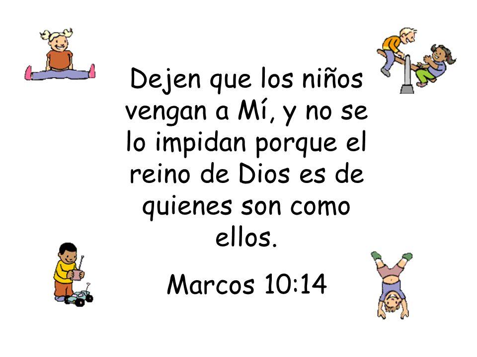 Dejen que los niños vengan a Mí, y no se lo impidan porque el reino de Dios es de quienes son como ellos. Marcos 10:14