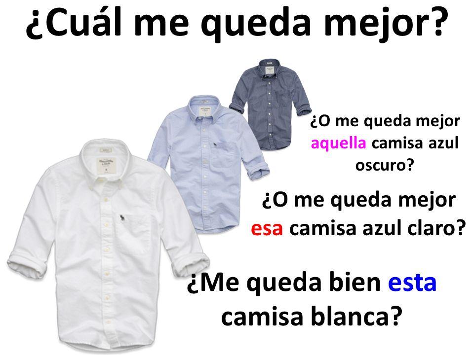 ¿Cuál me queda mejor? ¿Me queda bien esta camisa blanca? ¿O me queda mejor esa camisa azul claro? ¿O me queda mejor aquella camisa azul oscuro?