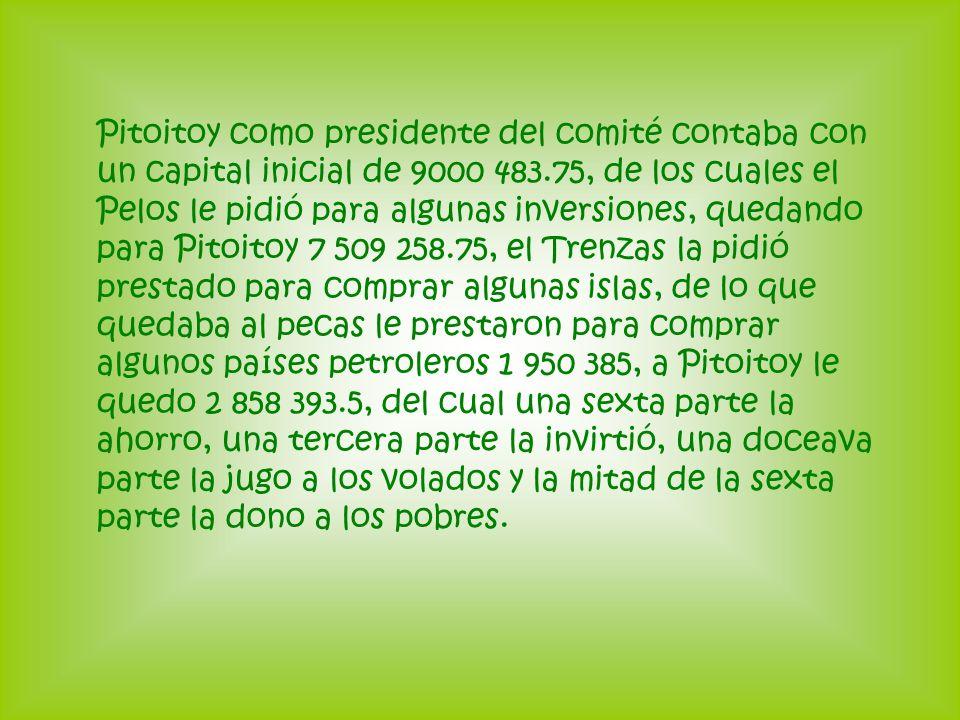 Pitoitoy como presidente del comité contaba con un capital inicial de 9000 483.75, de los cuales el Pelos le pidió para algunas inversiones, quedando