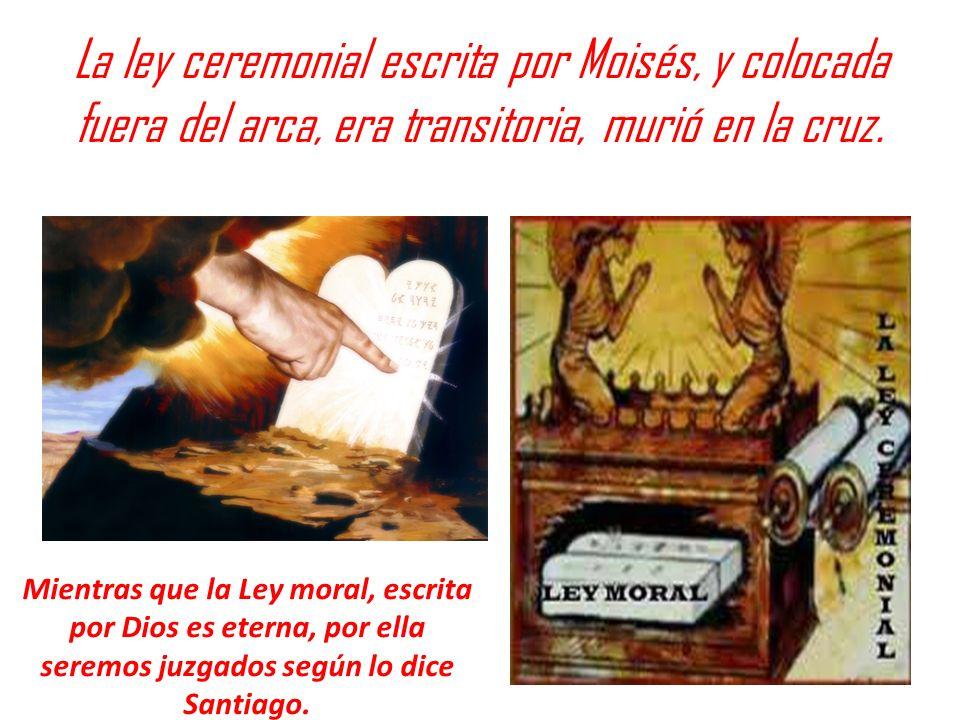 La ley ceremonial escrita por Moisés, y colocada fuera del arca, era transitoria, murió en la cruz. Mientras que la Ley moral, escrita por Dios es ete