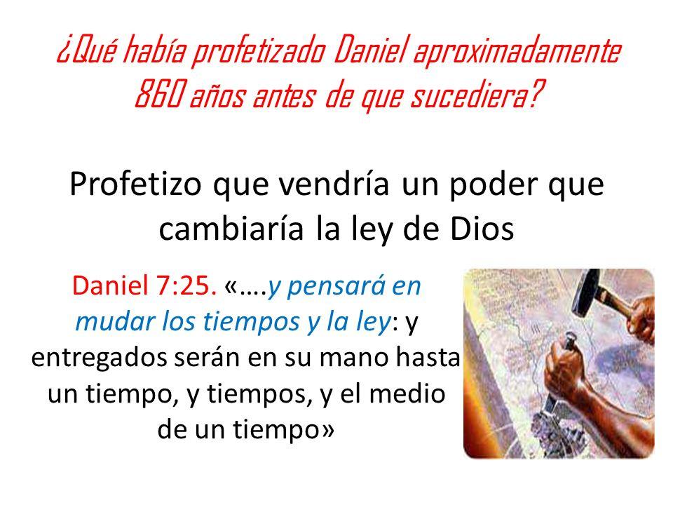 ¿Qué había profetizado Daniel aproximadamente 860 años antes de que sucediera? Profetizo que vendría un poder que cambiaría la ley de Dios Daniel 7:25