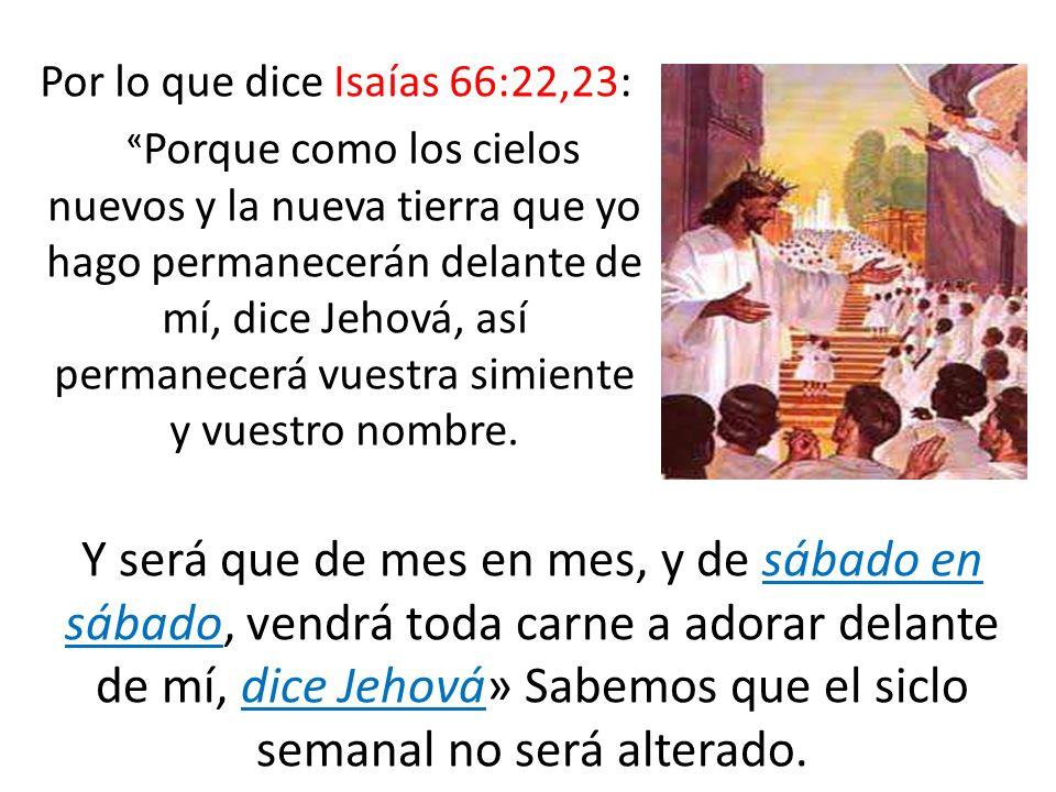 Por lo que dice Isaías 66:22,23: « Porque como los cielos nuevos y la nueva tierra que yo hago permanecerán delante de mí, dice Jehová, así permanecer