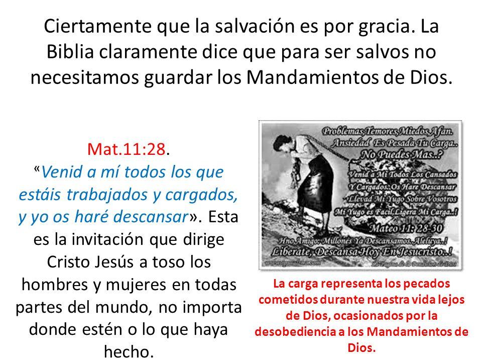 Ciertamente que la salvación es por gracia. La Biblia claramente dice que para ser salvos no necesitamos guardar los Mandamientos de Dios. Mat.11:28.