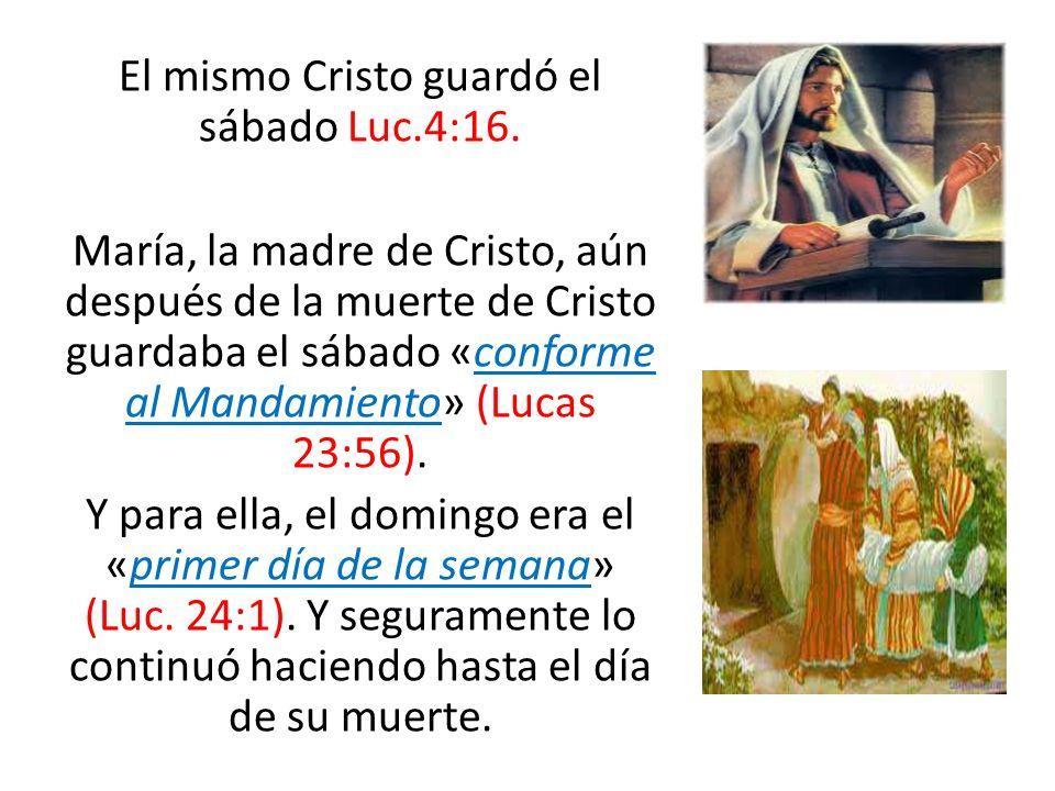 El mismo Cristo guardó el sábado Luc.4:16. María, la madre de Cristo, aún después de la muerte de Cristo guardaba el sábado «conforme al Mandamiento»