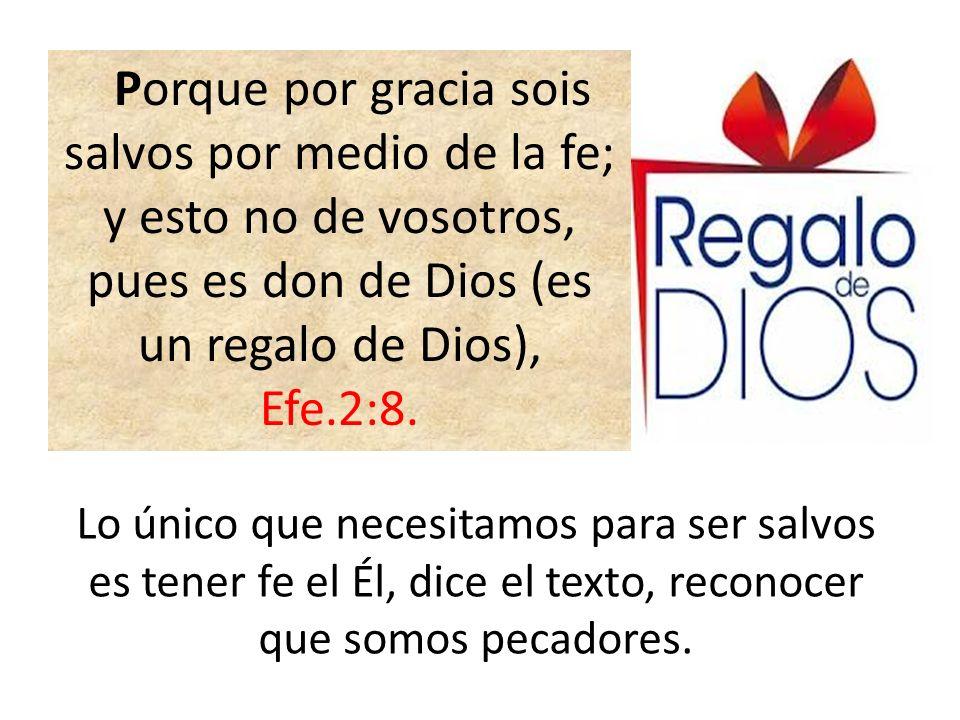 Porque por gracia sois salvos por medio de la fe; y esto no de vosotros, pues es don de Dios (es un regalo de Dios), Efe.2:8. Lo único que necesitamos
