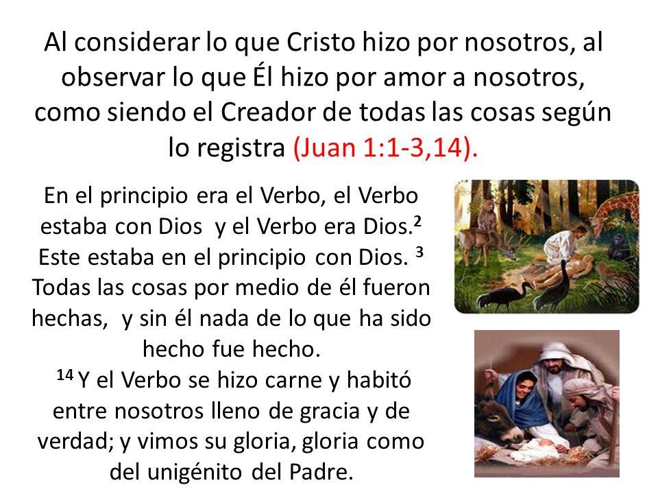 Al considerar lo que Cristo hizo por nosotros, al observar lo que Él hizo por amor a nosotros, como siendo el Creador de todas las cosas según lo regi
