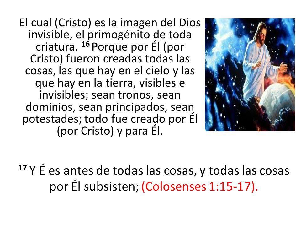 El cual (Cristo) es la imagen del Dios invisible, el primogénito de toda criatura. 16 Porque por Él (por Cristo) fueron creadas todas las cosas, las q