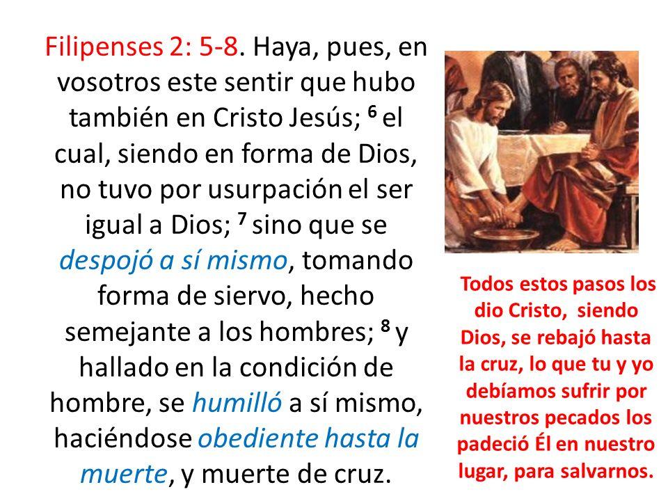 Filipenses 2: 5-8. Haya, pues, en vosotros este sentir que hubo también en Cristo Jesús; 6 el cual, siendo en forma de Dios, no tuvo por usurpación el