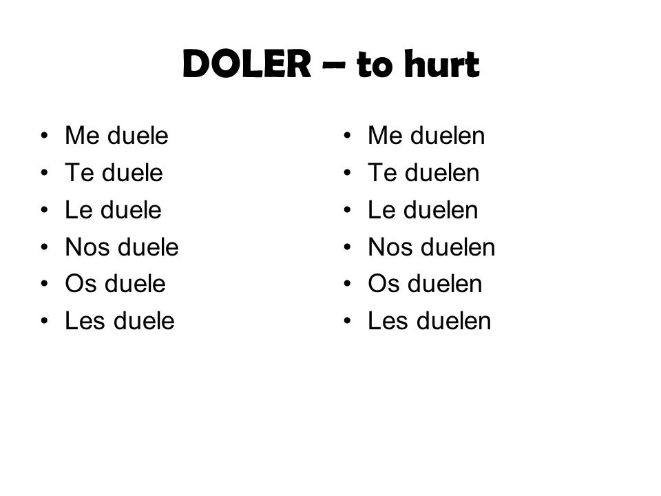 DOLER – to hurt Me duele Te duele Le duele Nos duele Os duele Les duele Me duelen Te duelen Le duelen Nos duelen Os duelen Les duelen