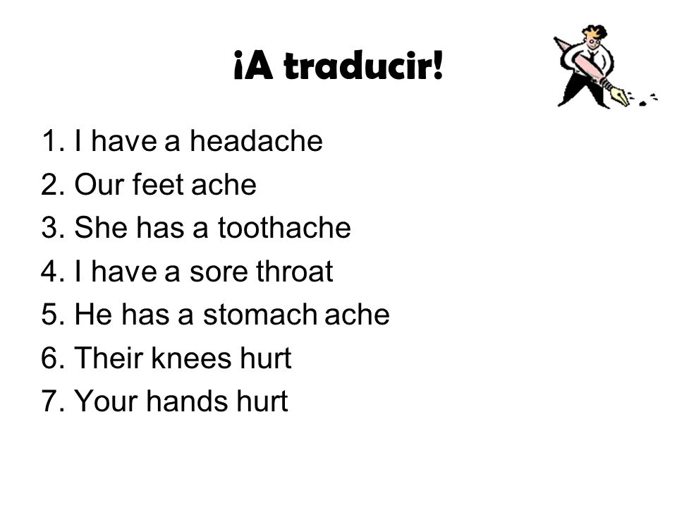 ¡A traducir! 1. I have a headache 2. Our feet ache 3. She has a toothache 4. I have a sore throat 5. He has a stomach ache 6. Their knees hurt 7. Your