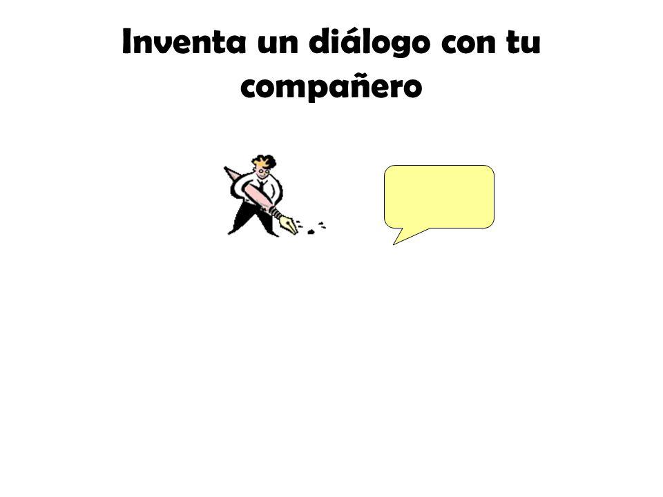Inventa un diálogo con tu compañero