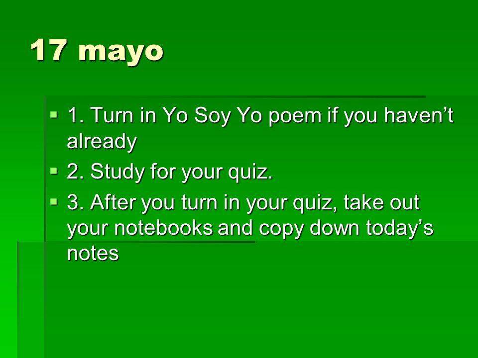 17 mayo 1. Turn in Yo Soy Yo poem if you havent already 1. Turn in Yo Soy Yo poem if you havent already 2. Study for your quiz. 2. Study for your quiz