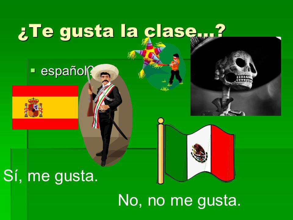 ¿Te gusta la clase…? español? español? Sí, me gusta. No, no me gusta.