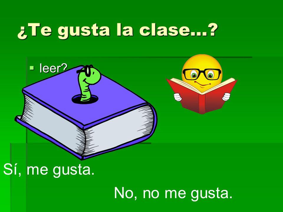 ¿Te gusta la clase…? leer? leer? Sí, me gusta. No, no me gusta.