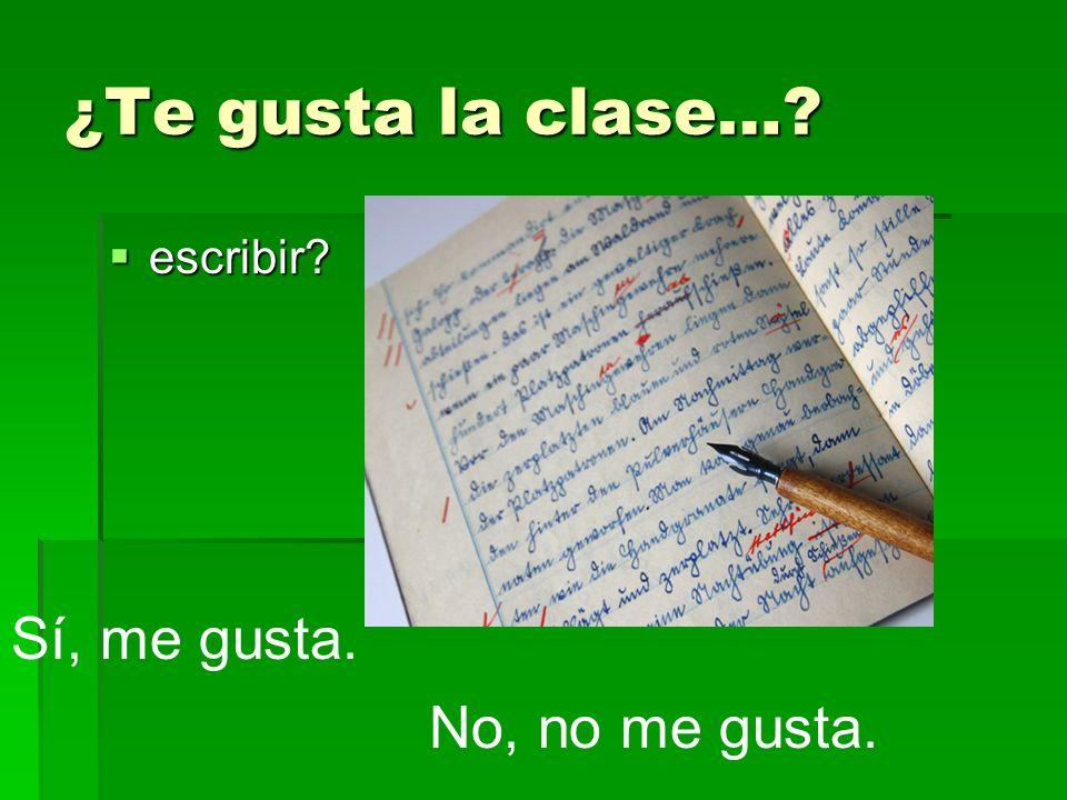 ¿Te gusta la clase…? escribir? escribir? Sí, me gusta. No, no me gusta.