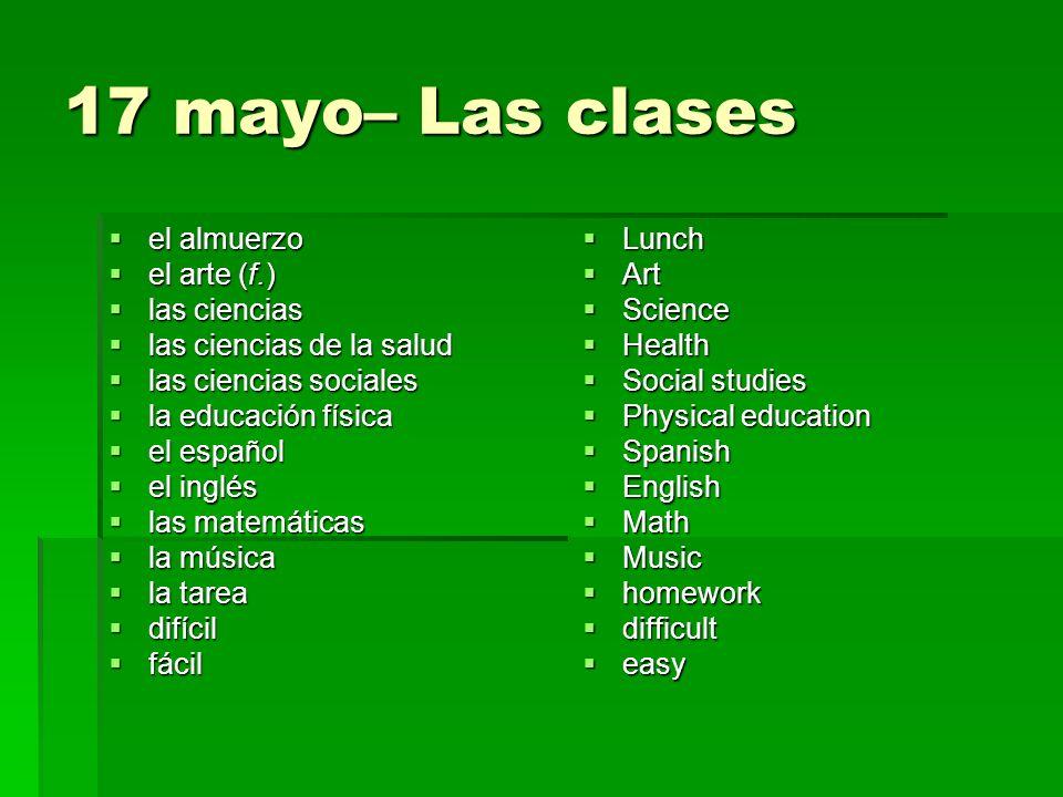 17 mayo– Las clases el almuerzo el almuerzo el arte (f.) el arte (f.) las ciencias las ciencias las ciencias de la salud las ciencias de la salud las