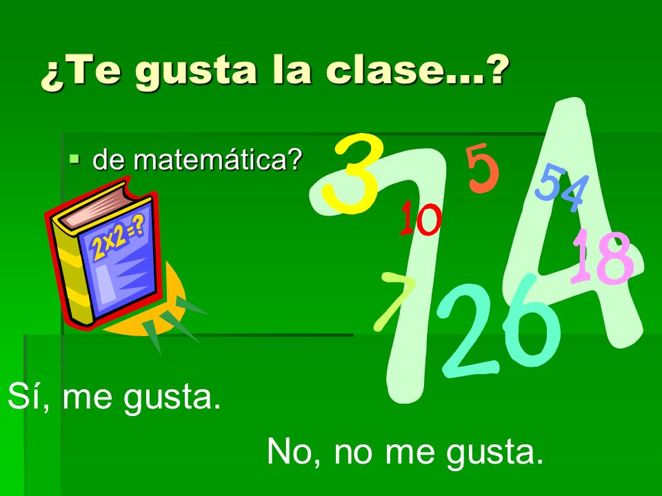 ¿Te gusta la clase…? de matemática? de matemática? Sí, me gusta. No, no me gusta.