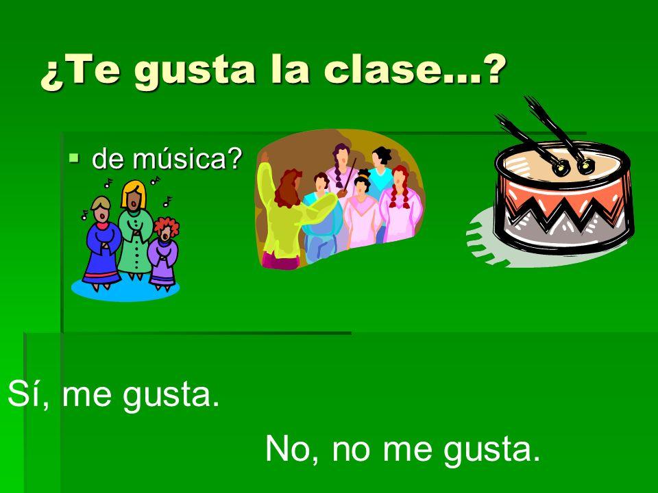 ¿Te gusta la clase…? de música? de música? Sí, me gusta. No, no me gusta.