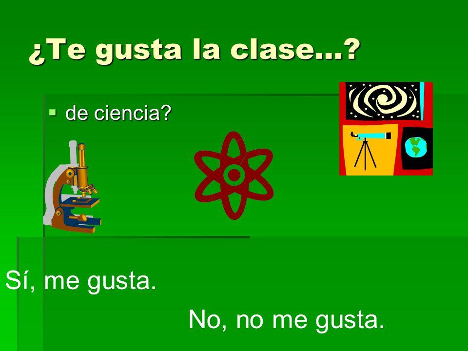 ¿Te gusta la clase…? de ciencia? de ciencia? Sí, me gusta. No, no me gusta.