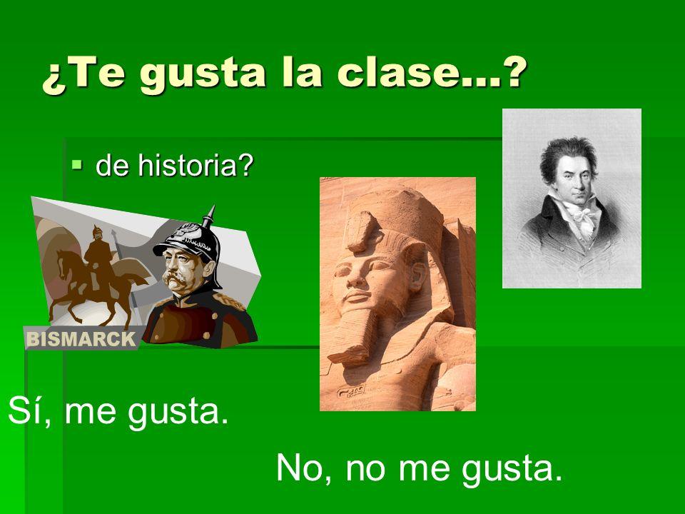 ¿Te gusta la clase…? de historia? de historia? Sí, me gusta. No, no me gusta.